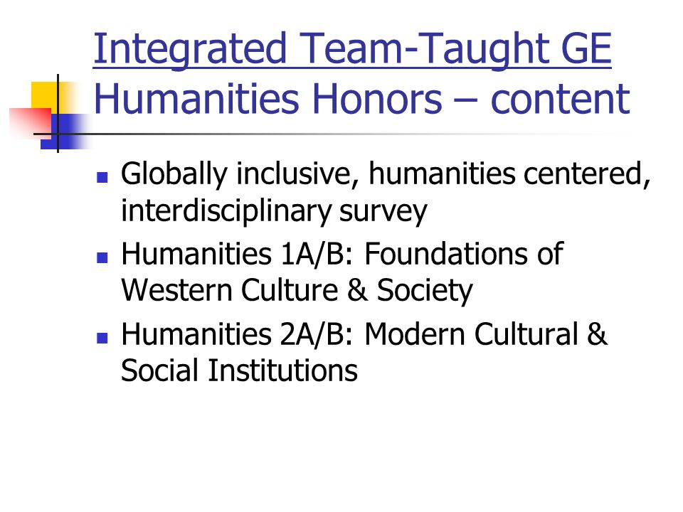 Integrated Team-Taught GE Humanities Honors – content Globally inclusive, humanities centered, interdisciplinary survey Humanities 1A/B: Foundations of Western Culture & Society Humanities 2A/B: Modern Cultural & Social Institutions