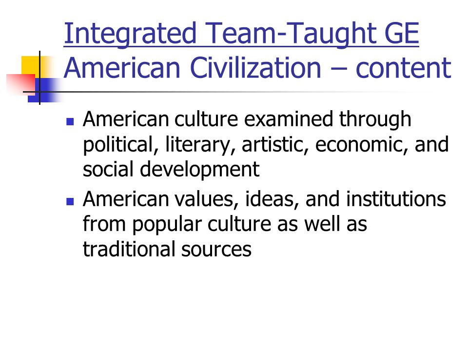 Integrated Team-Taught GE American Civilization – content American culture examined through political, literary, artistic, economic, and social development American values, ideas, and institutions from popular culture as well as traditional sources