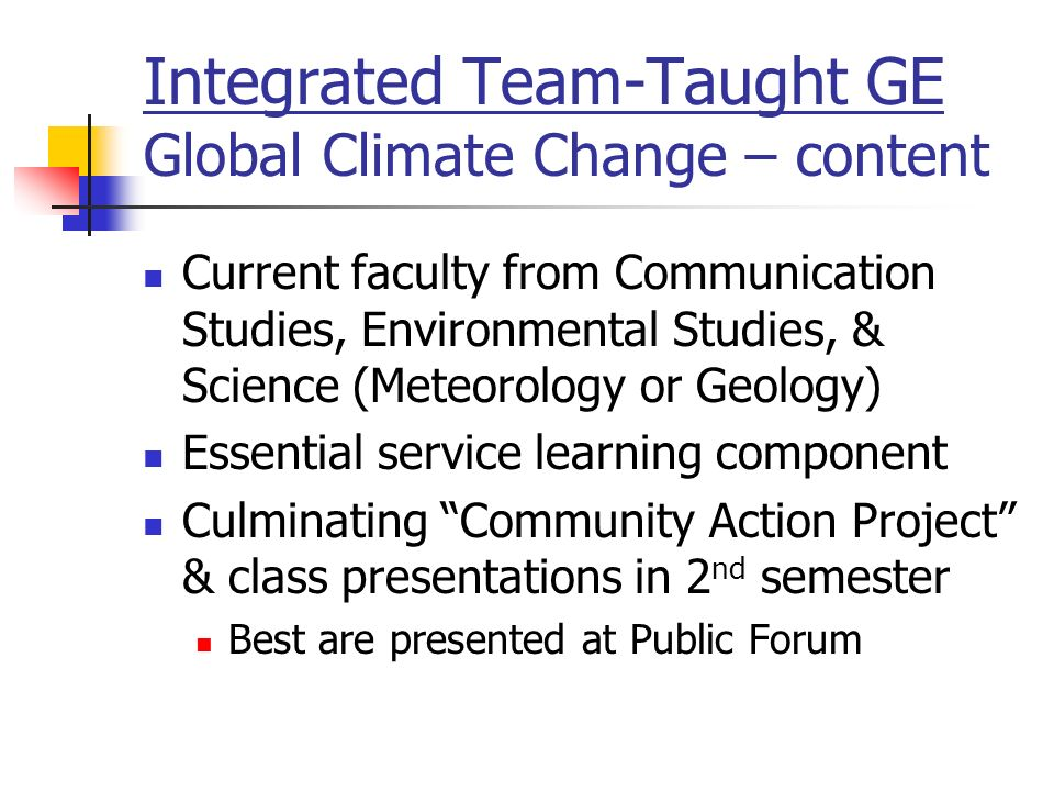 Integrated Team-Taught GE Global Climate Change – content Current faculty from Communication Studies, Environmental Studies, & Science (Meteorology or Geology) Essential service learning component Culminating Community Action Project & class presentations in 2 nd semester Best are presented at Public Forum