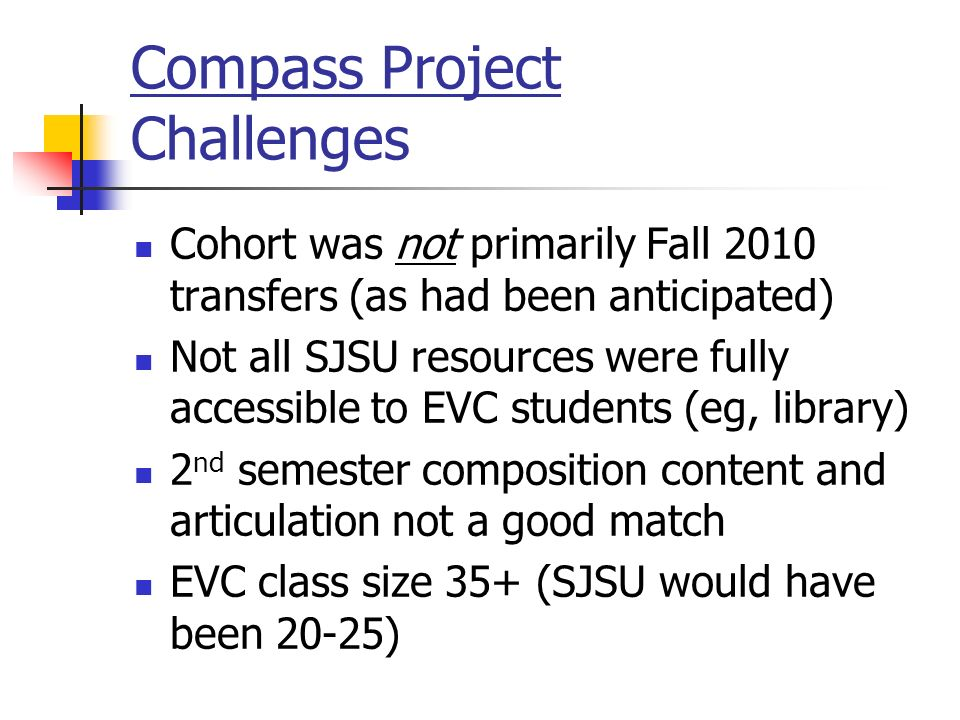 Compass Project Challenges Cohort was not primarily Fall 2010 transfers (as had been anticipated) Not all SJSU resources were fully accessible to EVC students (eg, library) 2 nd semester composition content and articulation not a good match EVC class size 35+ (SJSU would have been 20-25)