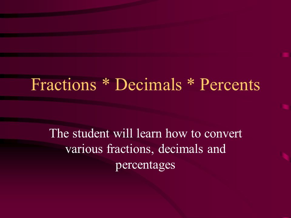Fractions * Decimals * Percents The student will learn how to convert various fractions, decimals and percentages