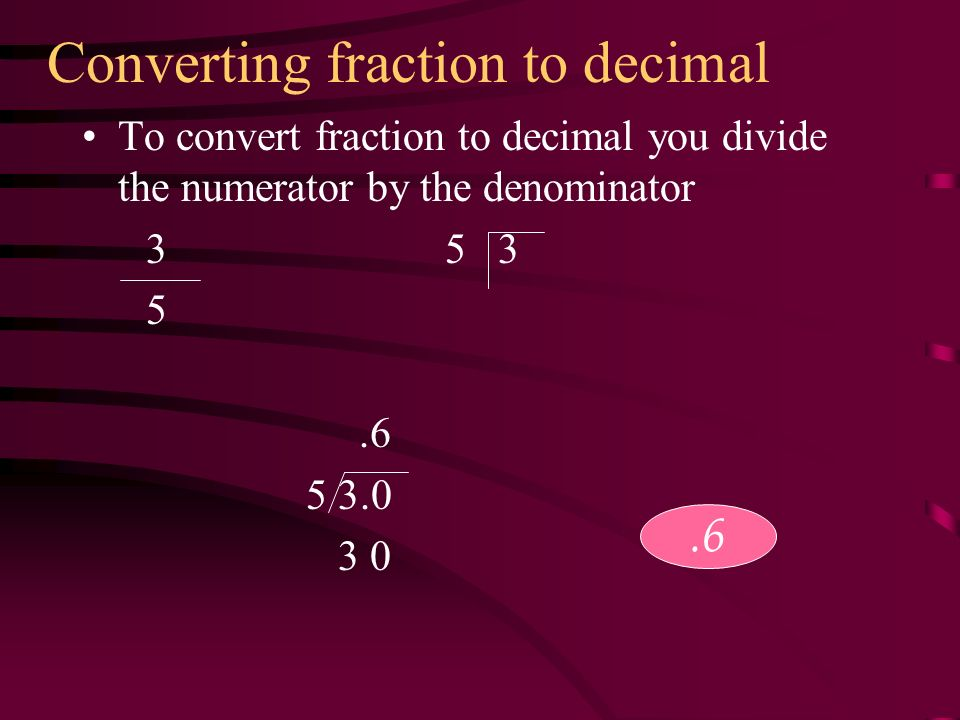 Converting fraction to decimal To convert fraction to decimal you divide the numerator by the denominator