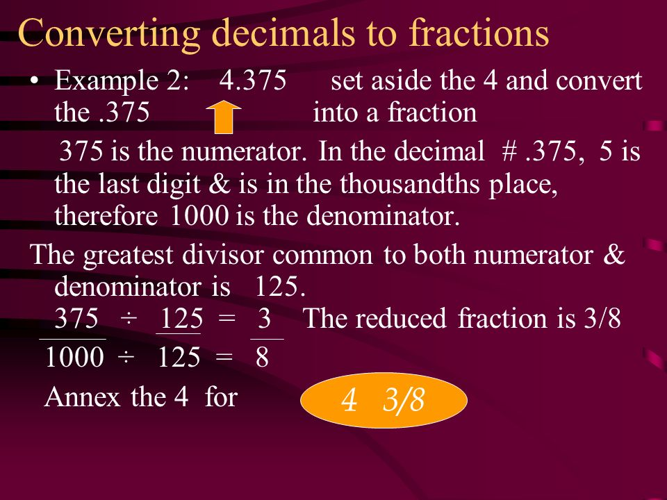 Converting decimals to fractions Example 2: set aside the 4 and convert the.375 into a fraction 375 is the numerator.
