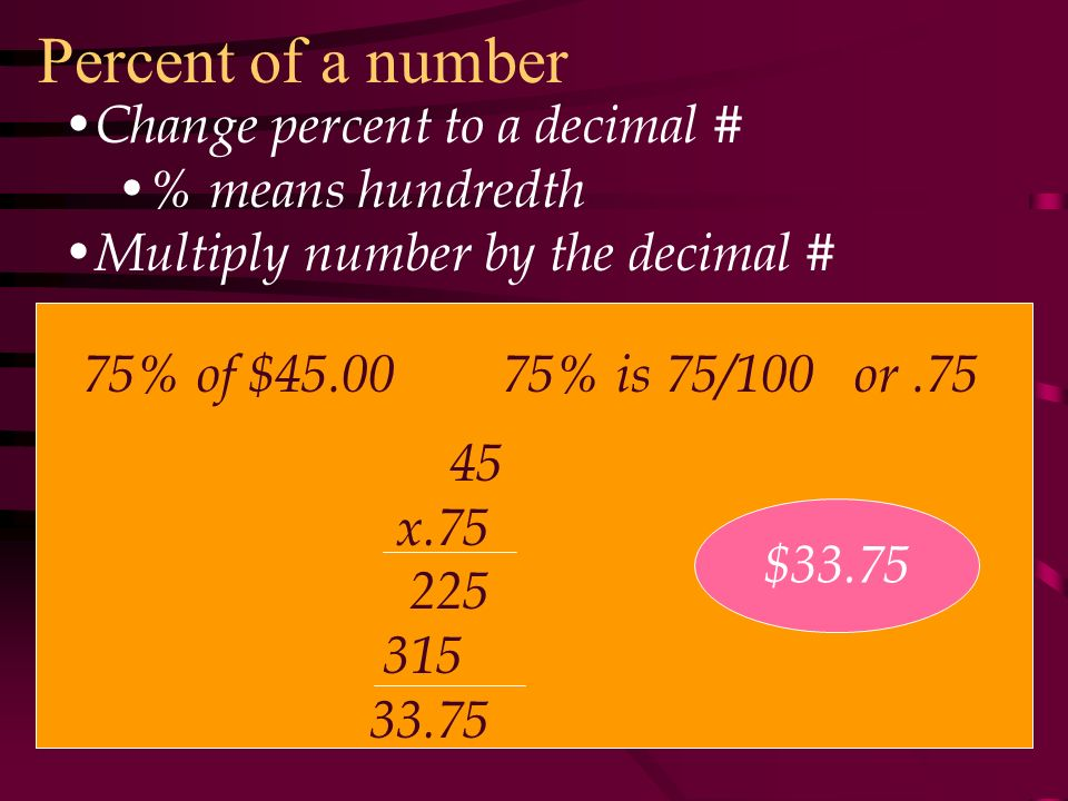 Percent of a number Change percent to a decimal # % means hundredth Multiply number by the decimal # 75% of $ % is 75/100 or x $33.75