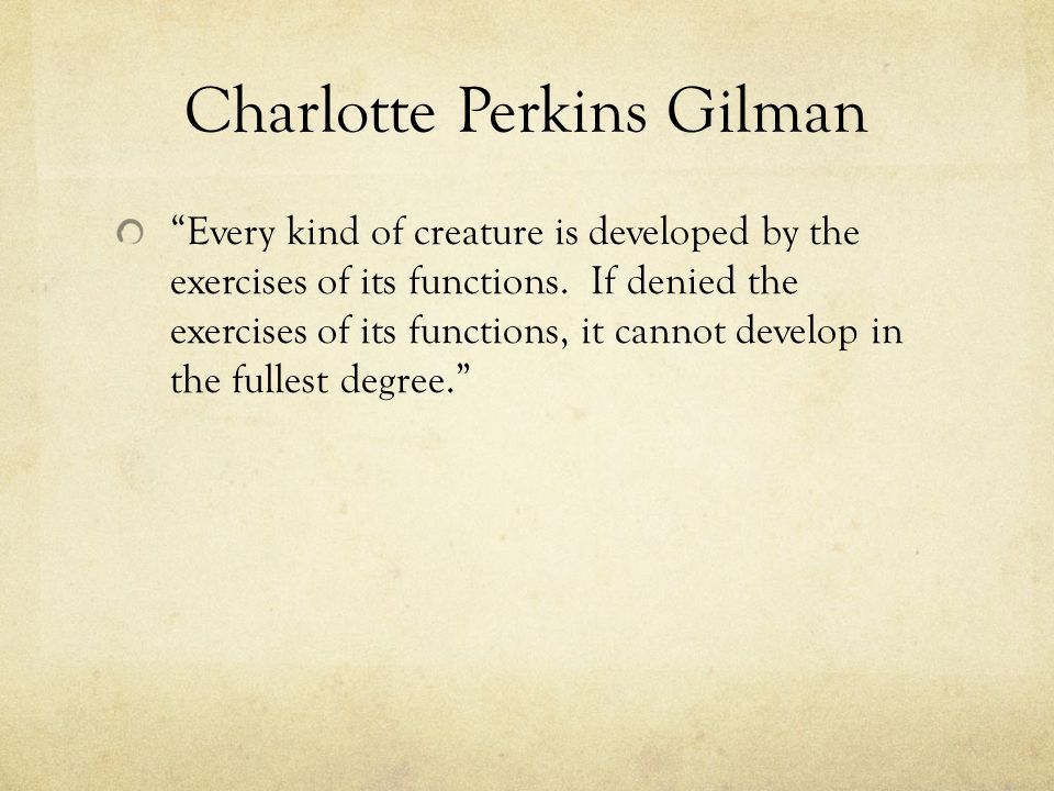 Charlotte Perkins Gilman Every Kind Of Creature Is Developed By The Exercises Its Functions