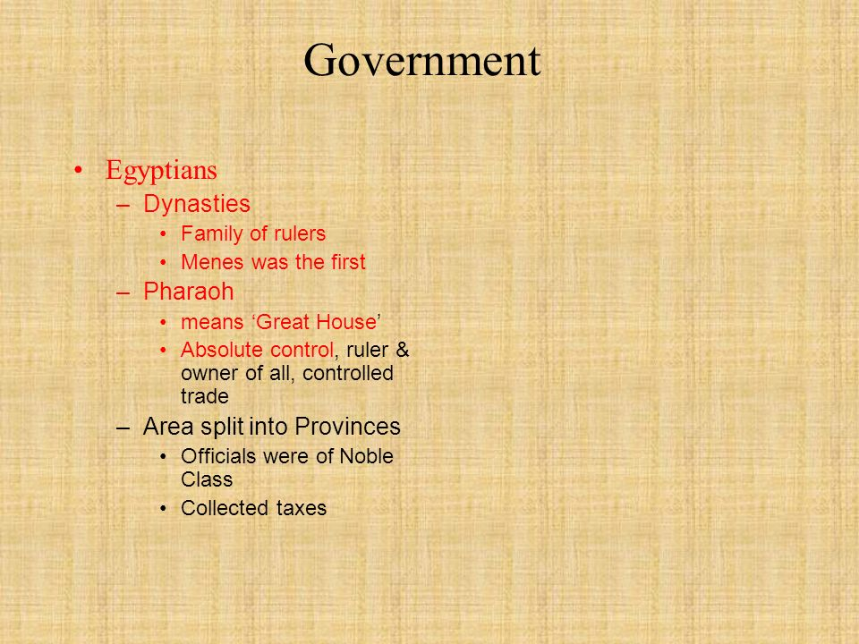 Government Egyptians – Dynasties Family of rulers Menes was the first – Pharaoh means 'Great House' Absolute control, ruler & owner of all, controlled trade – Area split into Provinces Officials were of Noble Class Collected taxes