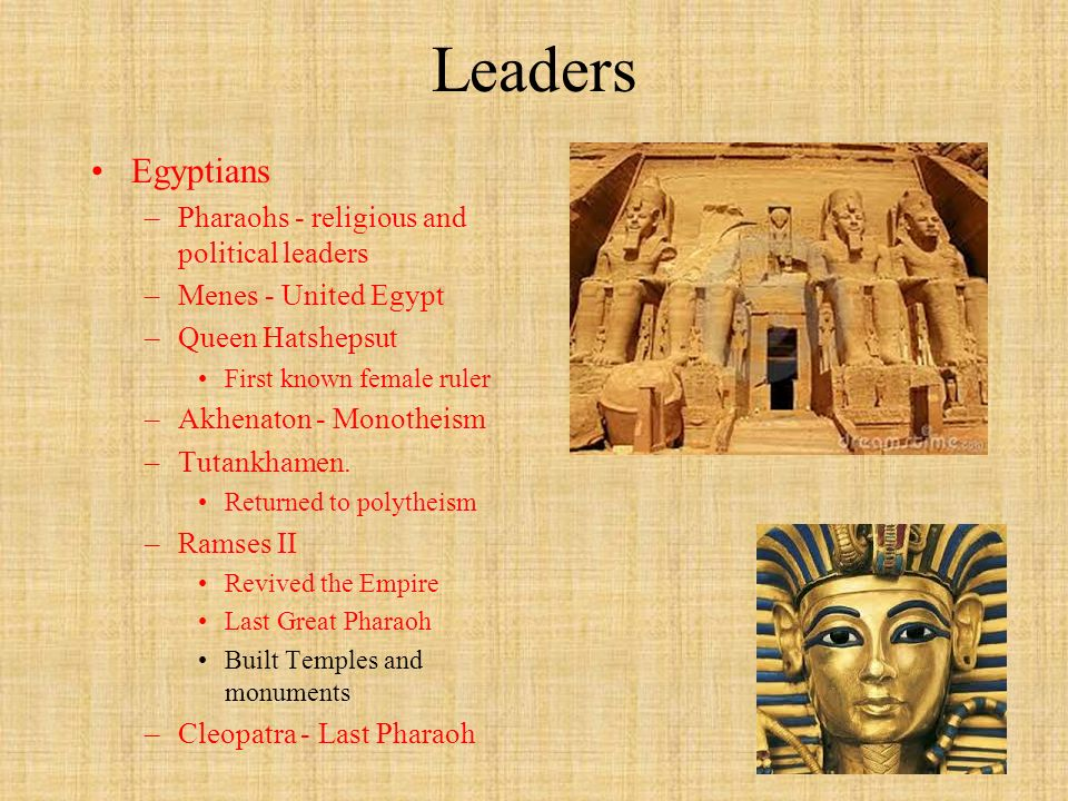 Leaders Egyptians –Pharaohs - religious and political leaders –Menes - United Egypt –Queen Hatshepsut First known female ruler –Akhenaton - Monotheism –Tutankhamen.