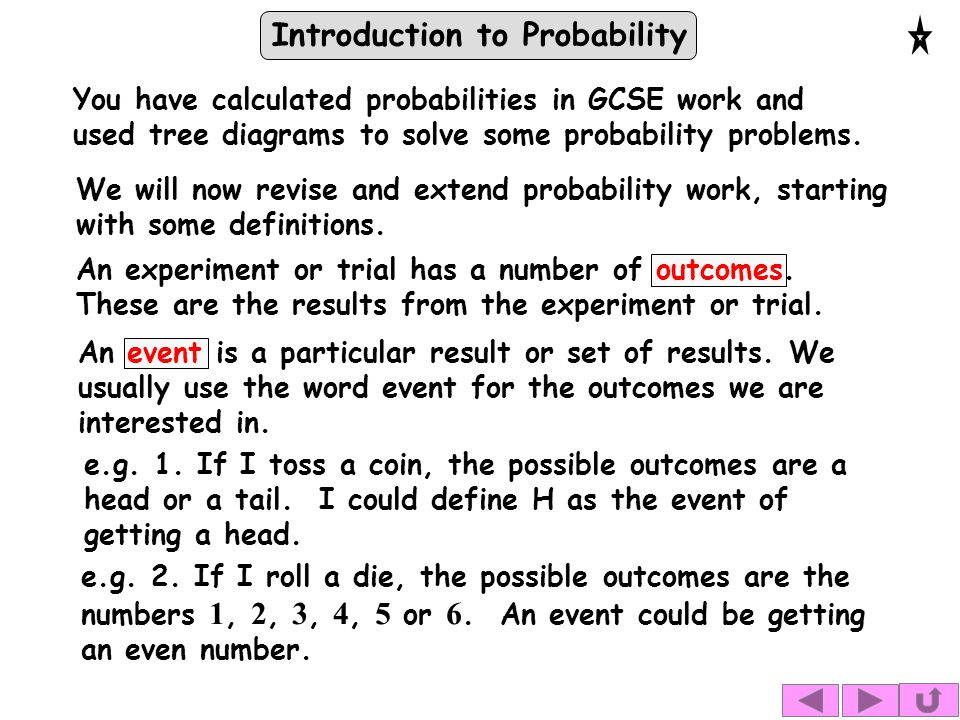 Introduction to Probability You have calculated probabilities in GCSE work and used tree diagrams to solve some probability problems.