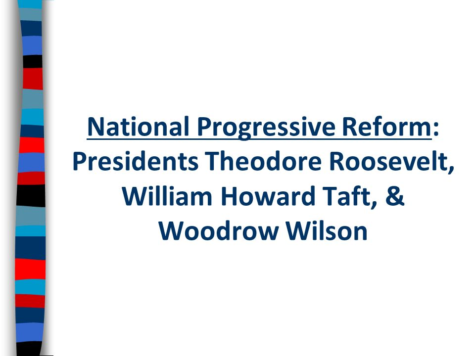 National Progressive Reform: Presidents Theodore Roosevelt, William Howard Taft, & Woodrow Wilson