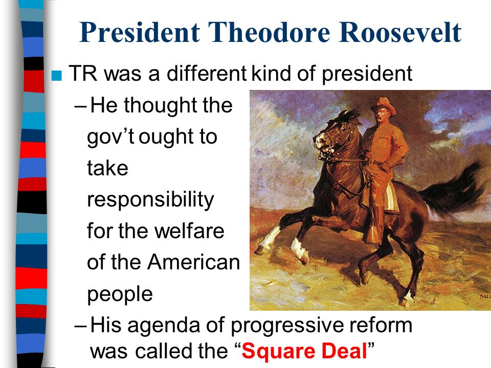 President Theodore Roosevelt ■TR was a different kind of president –He thought the gov't ought to take responsibility for the welfare of the American people –His agenda of progressive reform was called the Square Deal