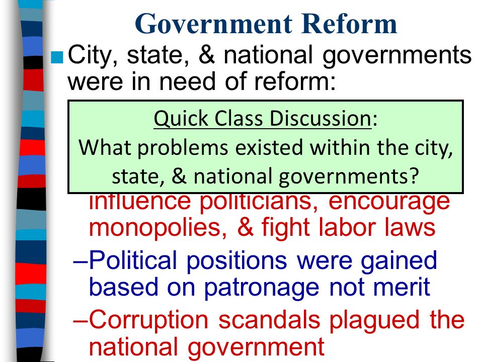 Government Reform ■City, state, & national governments were in need of reform: –Corrupt political machines controlled city governments –Monopolists used their wealth to influence politicians, encourage monopolies, & fight labor laws –Political positions were gained based on patronage not merit –Corruption scandals plagued the national government Quick Class Discussion: What problems existed within the city, state, & national governments