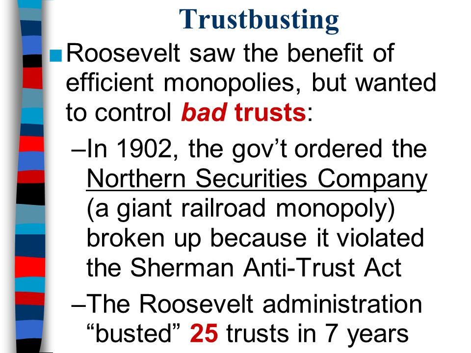 Trustbusting ■Roosevelt saw the benefit of efficient monopolies, but wanted to control bad trusts: –In 1902, the gov't ordered the Northern Securities Company (a giant railroad monopoly) broken up because it violated the Sherman Anti-Trust Act –The Roosevelt administration busted 25 trusts in 7 years