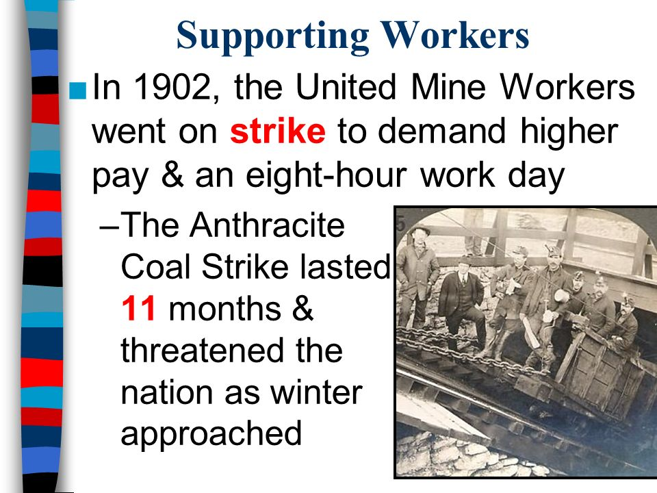 Supporting Workers ■In 1902, the United Mine Workers went on strike to demand higher pay & an eight-hour work day –The Anthracite Coal Strike lasted 11 months & threatened the nation as winter approached