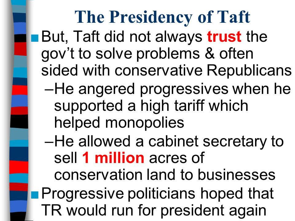 The Presidency of Taft ■But, Taft did not always trust the gov't to solve problems & often sided with conservative Republicans –He angered progressives when he supported a high tariff which helped monopolies –He allowed a cabinet secretary to sell 1 million acres of conservation land to businesses ■Progressive politicians hoped that TR would run for president again
