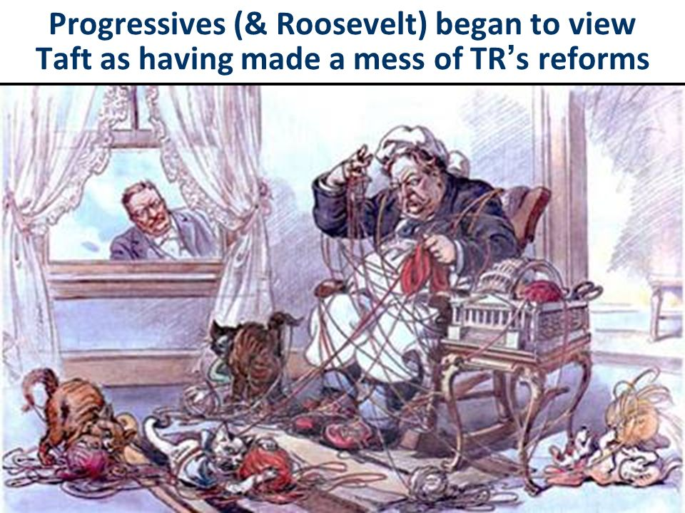 Progressives (& Roosevelt) began to view Taft as having made a mess of TR's reforms