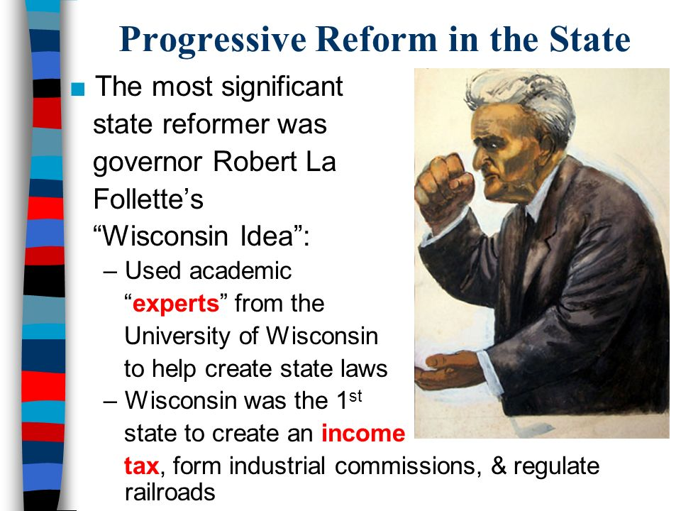 Progressive Reform in the State ■The most significant state reformer was governor Robert La Follette's Wisconsin Idea : –Used academic experts from the University of Wisconsin to help create state laws –Wisconsin was the 1 st state to create an income tax, form industrial commissions, & regulate railroads