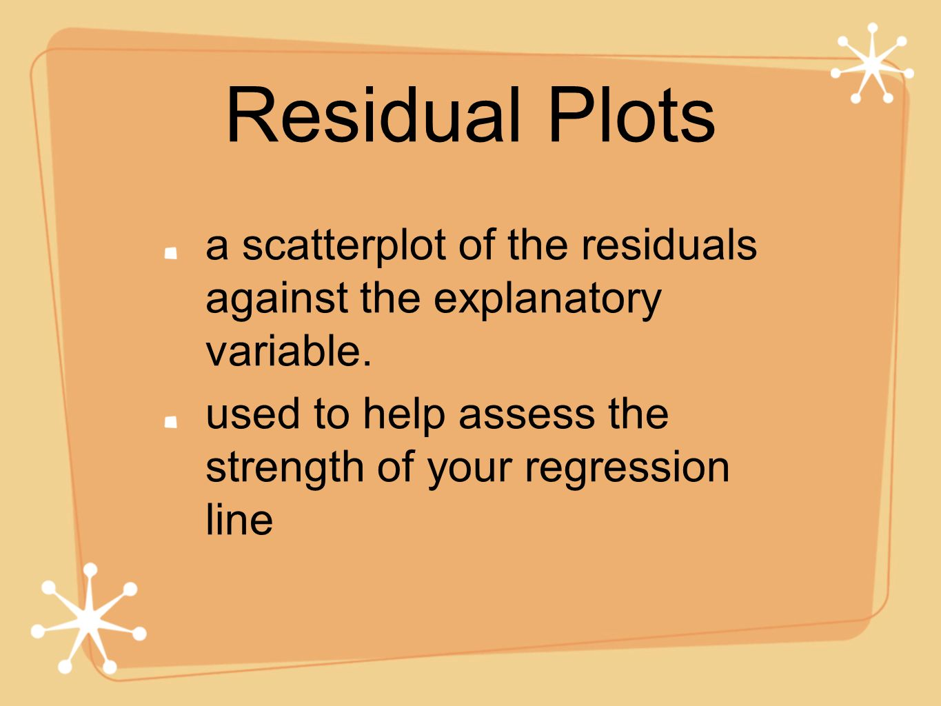 Residual Plots a scatterplot of the residuals against the explanatory variable.