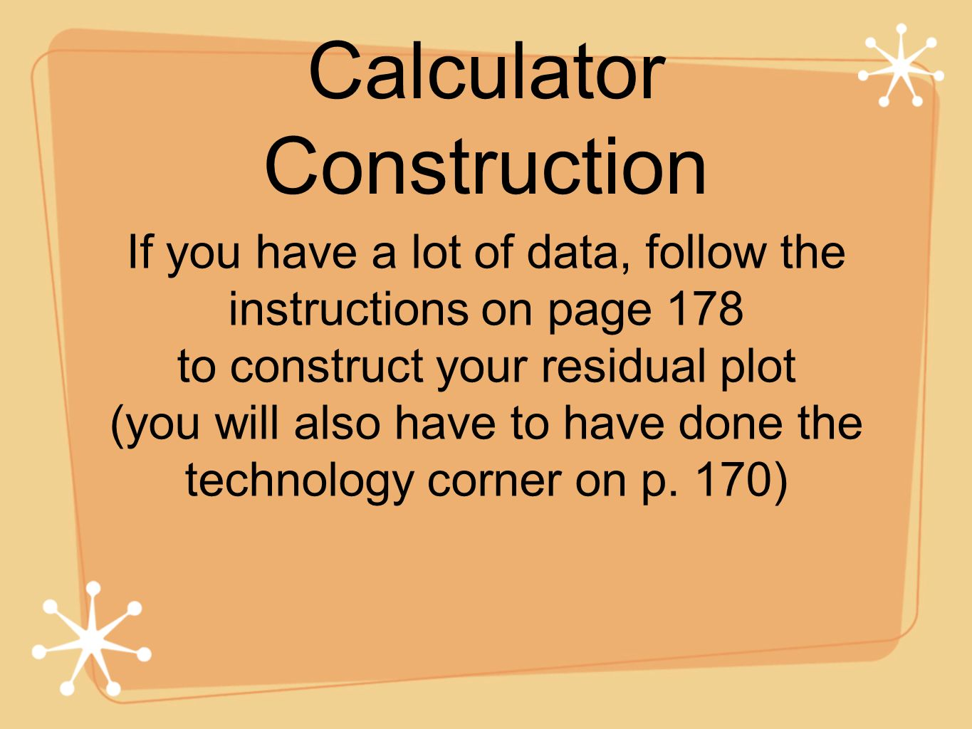 Calculator Construction If you have a lot of data, follow the instructions on page 178 to construct your residual plot (you will also have to have done the technology corner on p.