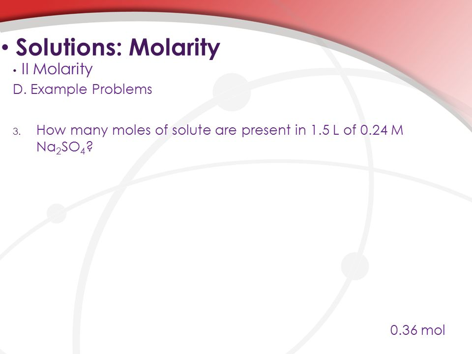 D. Example Problems 3. How many moles of solute are present in 1.5 L of 0.24 M Na 2 SO 4 .