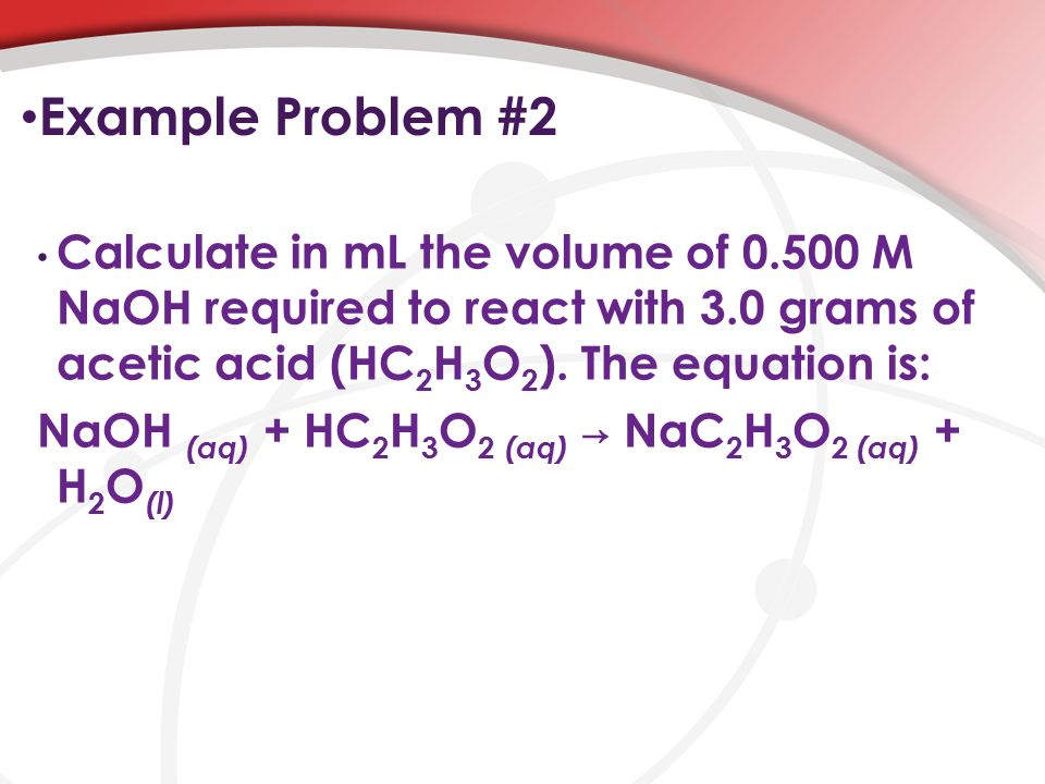 Example Problem #2 Calculate in mL the volume of M NaOH required to react with 3.0 grams of acetic acid (HC 2 H 3 O 2 ).