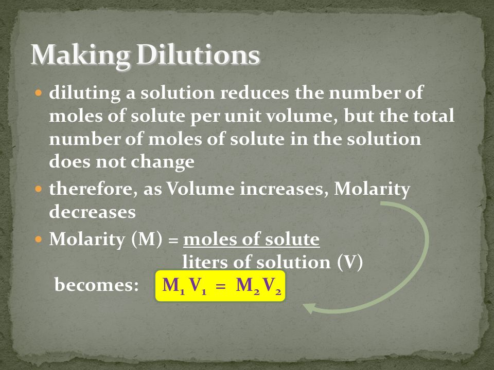 diluting a solution reduces the number of moles of solute per unit volume, but the total number of moles of solute in the solution does not change therefore, as Volume increases, Molarity decreases Molarity (M) = moles of solute liters of solution (V) becomes: M 1 V 1 = M 2 V 2
