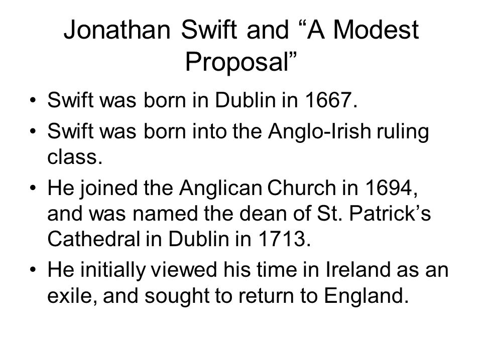 swift a modest proposal Note: jonathan swift (1667-1745), author and satirist, famous for gulliver's travels (1726) and a modest proposal (1729) this proposal, where he suggests that the irish eat their own children, is one of his most drastic pieces he devoted much of his writing to the struggle for ireland against the.