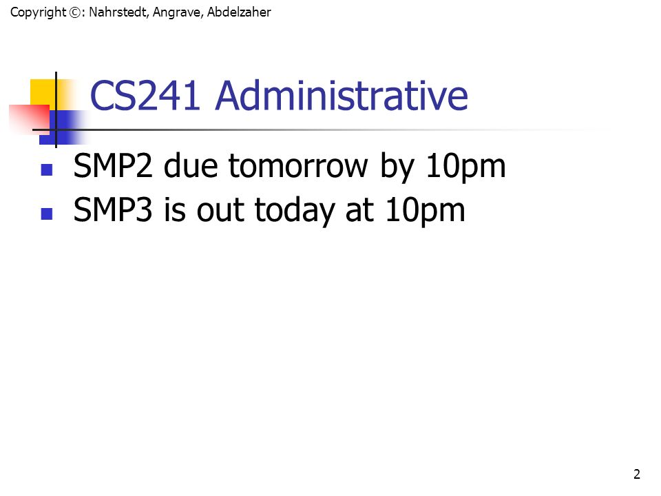 Copyright ©: Nahrstedt, Angrave, Abdelzaher 2 CS241 Administrative SMP2 due tomorrow by 10pm SMP3 is out today at 10pm