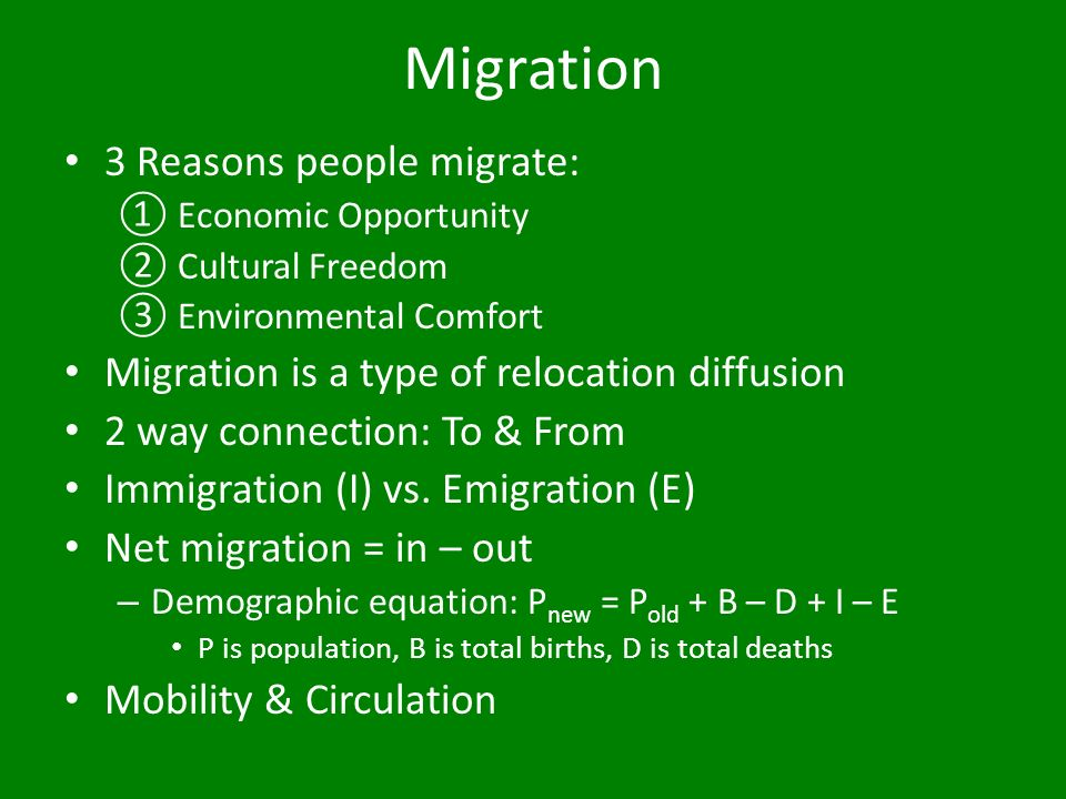 Migration 3 Reasons people migrate: ①Economic Opportunity ②Cultural Freedom ③Environmental Comfort Migration is a type of relocation diffusion 2 way connection: To & From Immigration (I) vs.