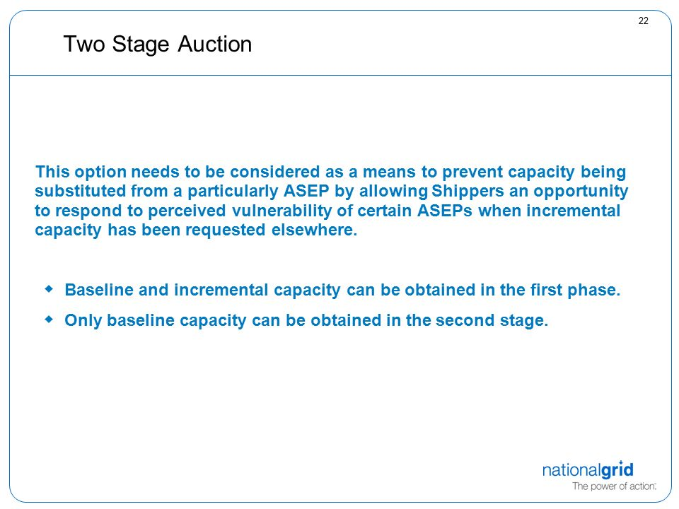 22 Two Stage Auction This option needs to be considered as a means to prevent capacity being substituted from a particularly ASEP by allowing Shippers an opportunity to respond to perceived vulnerability of certain ASEPs when incremental capacity has been requested elsewhere.