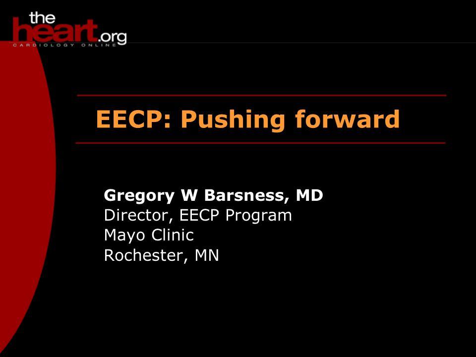 EECP: Pushing forward Gregory W Barsness, MD Director, EECP