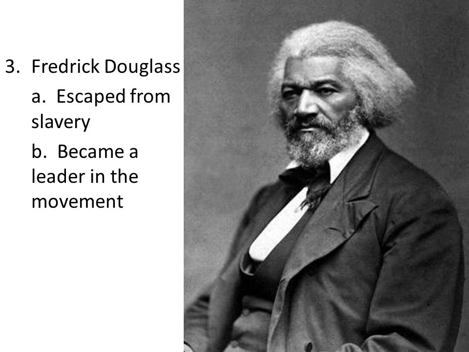 3.Fredrick Douglass a. Escaped from slavery b. Became a leader in the movement