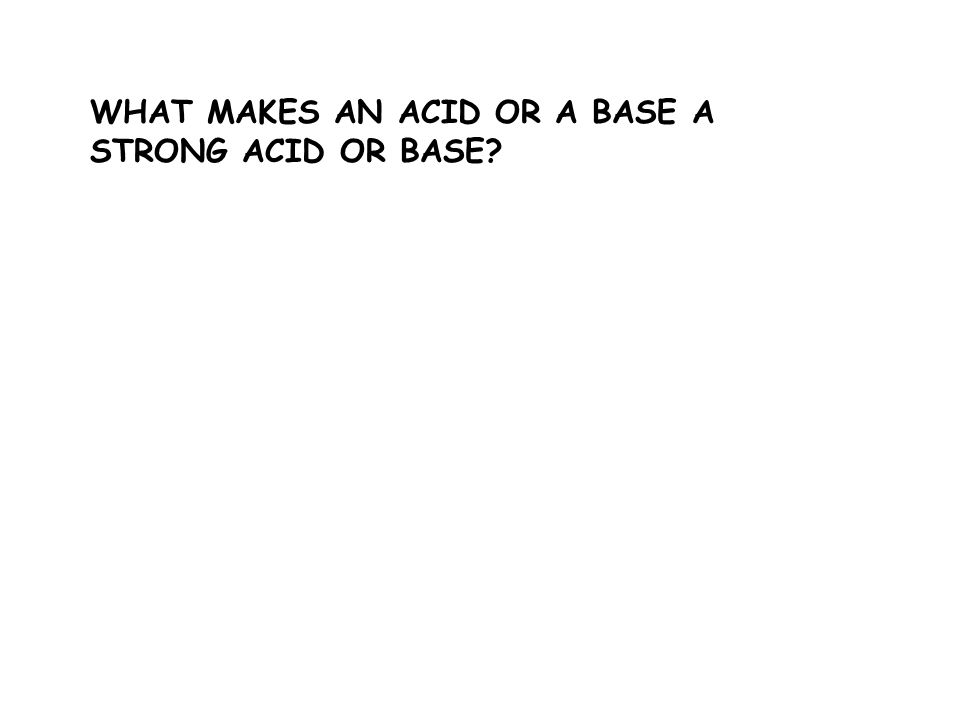 WHAT MAKES AN ACID OR A BASE A STRONG ACID OR BASE