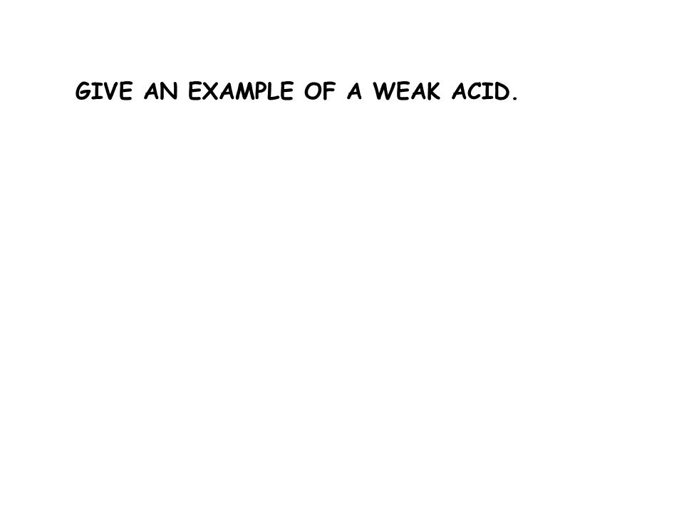 GIVE AN EXAMPLE OF A WEAK ACID.