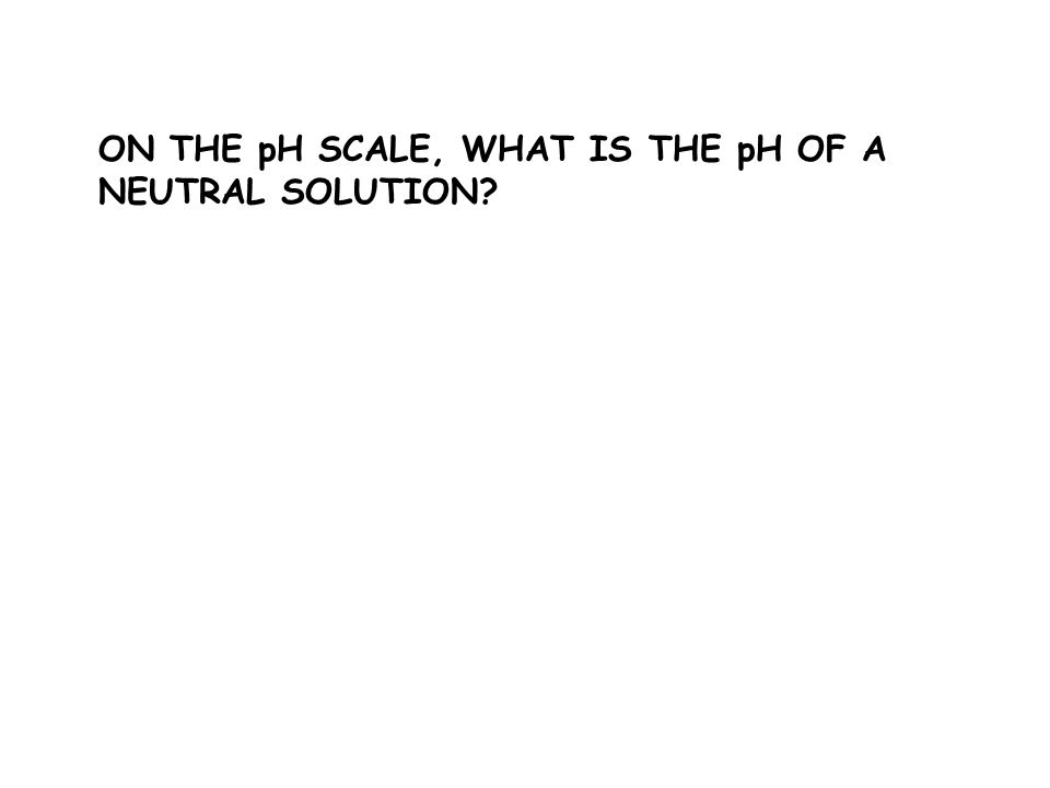 ON THE pH SCALE, WHAT IS THE pH OF A NEUTRAL SOLUTION
