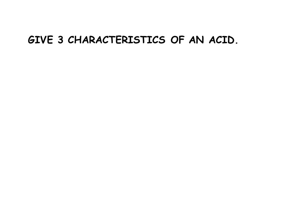 GIVE 3 CHARACTERISTICS OF AN ACID.
