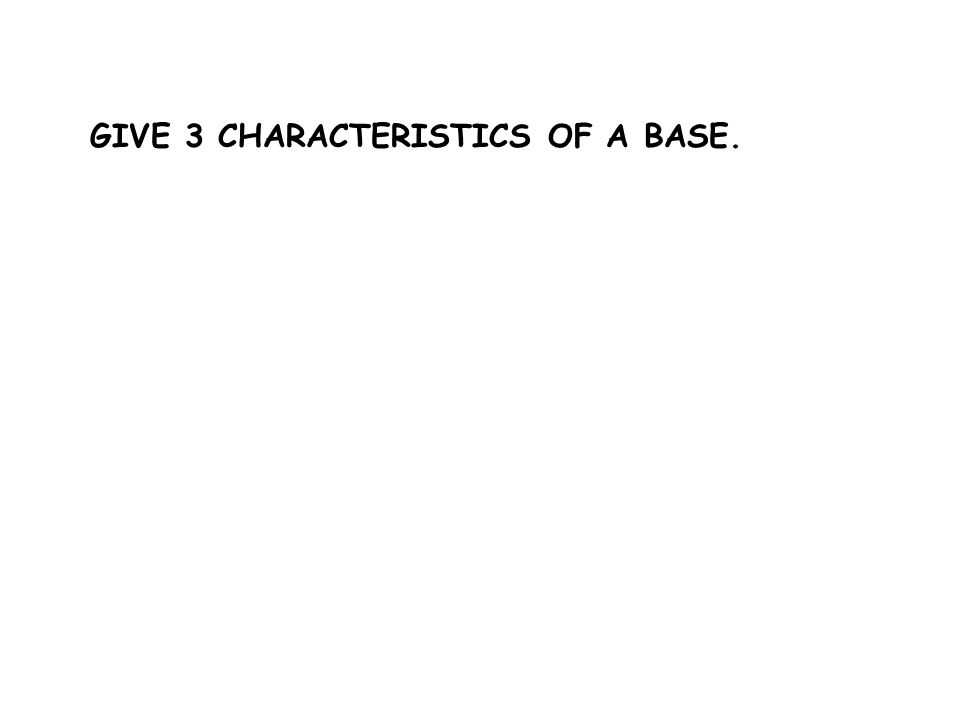 GIVE 3 CHARACTERISTICS OF A BASE.