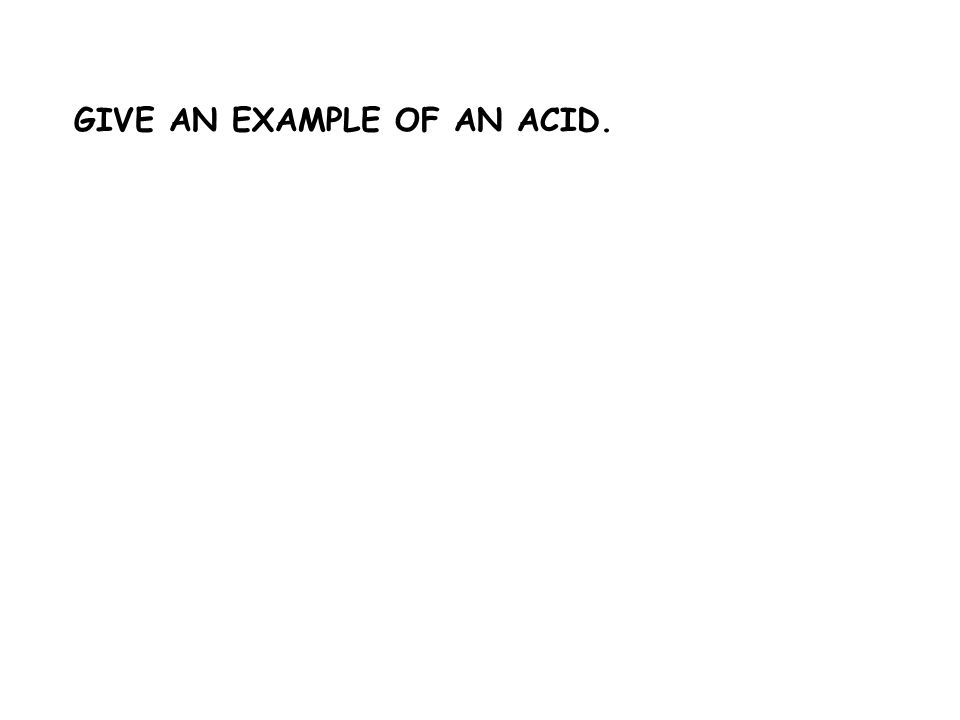 GIVE AN EXAMPLE OF AN ACID.