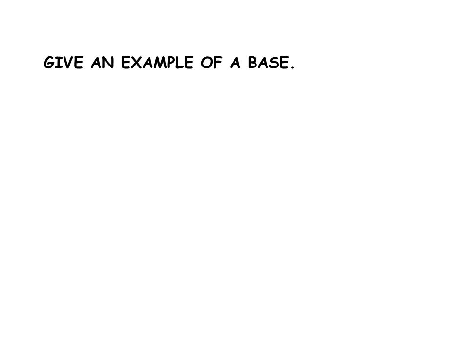 GIVE AN EXAMPLE OF A BASE.