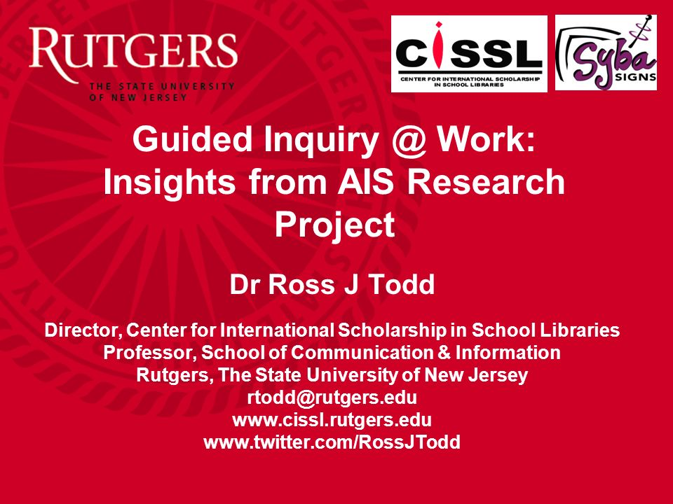 Guided Inquiry @ Work: Insights from AIS Research Project Dr Ross J Todd Director, Center for International Scholarship in School Libraries Professor, School of Communication & Information Rutgers, The State University of New Jersey rtodd@rutgers.edu www.cissl.rutgers.edu www.twitter.com/RossJTodd