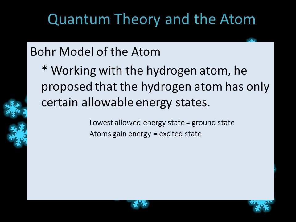 Quantum Theory and the Atom Bohr Model of the Atom * Working with the hydrogen atom, he proposed that the hydrogen atom has only certain allowable energy states.