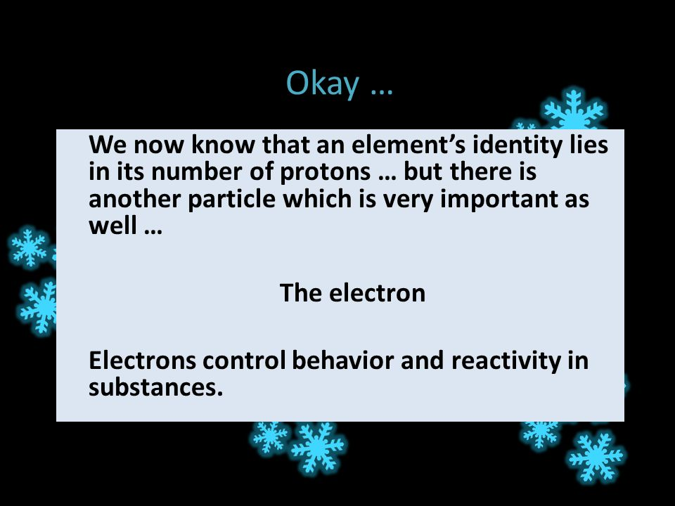 Okay … We now know that an element's identity lies in its number of protons … but there is another particle which is very important as well … The electron Electrons control behavior and reactivity in substances.