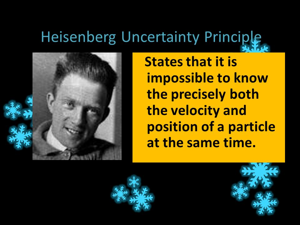 Heisenberg Uncertainty Principle States that it is impossible to know the precisely both the velocity and position of a particle at the same time.
