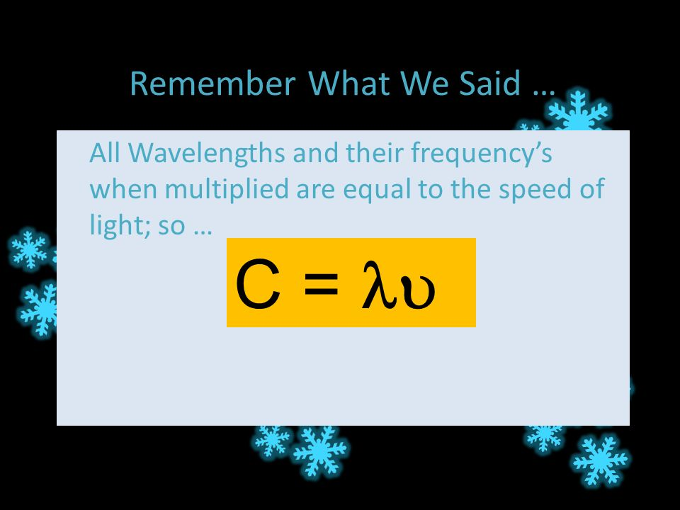 Remember What We Said … All Wavelengths and their frequency's when multiplied are equal to the speed of light; so … C = 