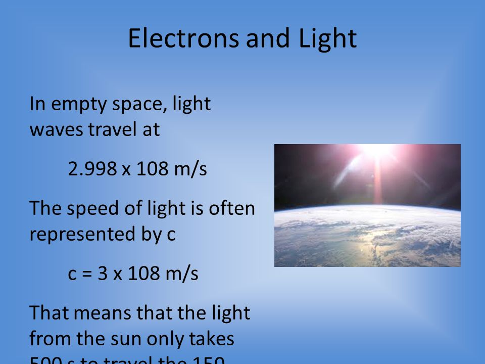 Electrons and Light In empty space, light waves travel at x 108 m/s The speed of light is often represented by c c = 3 x 108 m/s That means that the light from the sun only takes 500 s to travel the 150 million kilometers between the sun and the Earth.