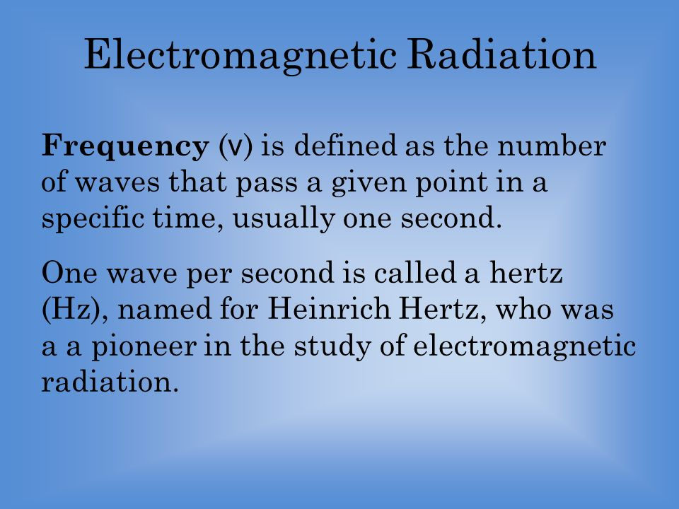 Electromagnetic Radiation Frequency ( ν ) is defined as the number of waves that pass a given point in a specific time, usually one second.