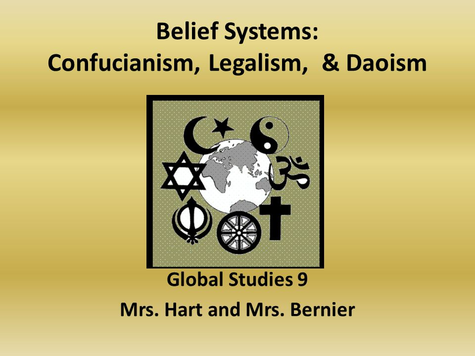Belief Systems: Confucianism, Legalism, & Daoism Global Studies 9 Mrs. Hart and Mrs. Bernier