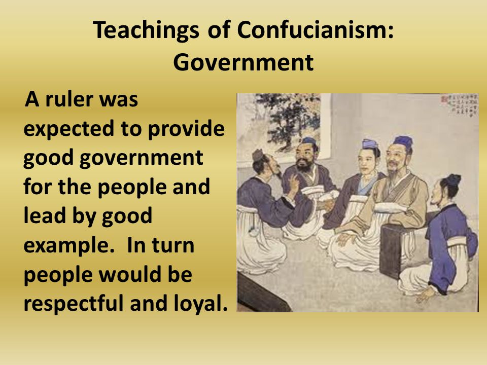 Teachings of Confucianism: Government A ruler was expected to provide good government for the people and lead by good example.