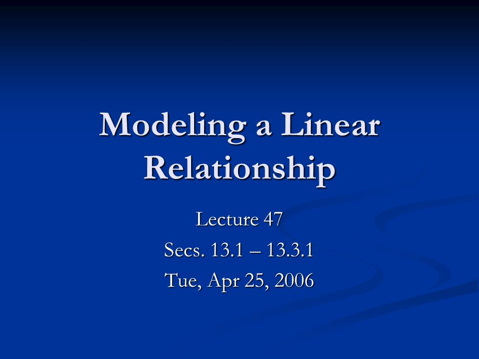 Modeling a Linear Relationship Lecture 47 Secs – Tue, Apr 25, 2006