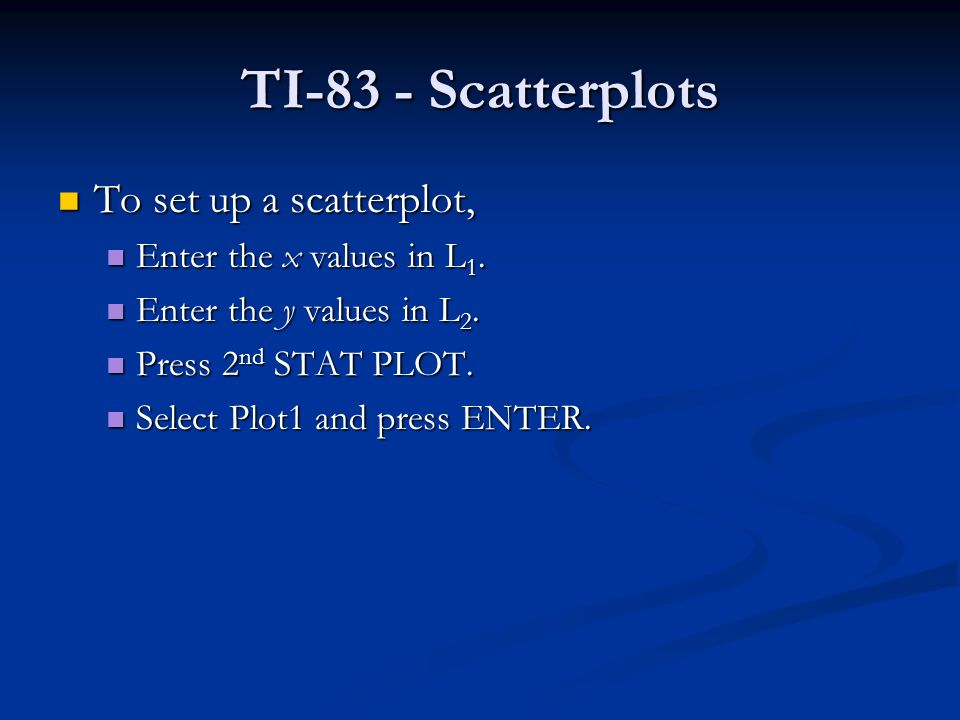 TI-83 - Scatterplots To set up a scatterplot, To set up a scatterplot, Enter the x values in L 1.