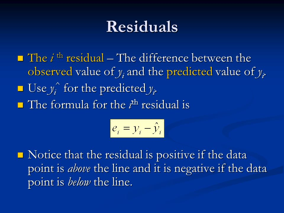 Residuals The i th residual – The difference between the observed value of y i and the predicted value of y i.